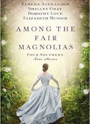 Review: Among the Fair Magnolias by Dorothy Love, Tamera Alexander, Elizabeth Musser, and Shelley Gray |New Release