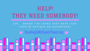 Top Ten Tuesday: Help! They Need Somebody! (or…Books I've Loved That Have WAY Less Than 50 Ratings on Goodreads)