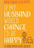 Book Review: If My Husband Would Change I'd Be Happy (and other myths wives believe) by Rhonda Stoppe