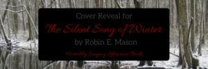 Cover Reveal (and a Giveaway!): The Silent Song of Winter by Robin E. Mason