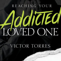 Book Spotlight (and a Giveaway!): Reaching Your Addicted Loved One by Victor Torres