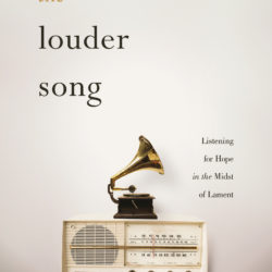 Book Excerpt: The Louder Song: Listening for Hope in the Midst of Lament by Aubrey Sampson